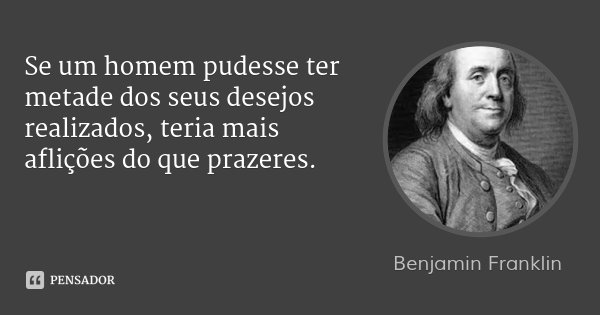Se um homem pudesse ter metade dos seus desejos realizados, teria mais aflições do que prazeres.... Frase de Benjamin Franklin.