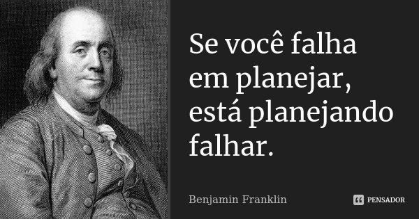 Se você falha em planejar, está planejando falhar.... Frase de Benjamin Franklin.