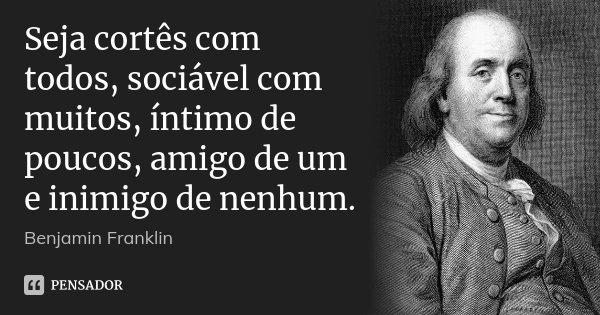 Seja cortês com todos, sociável com muitos, íntimo de poucos, amigo de um e inimigo de nenhum.... Frase de Benjamin Franklin.