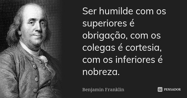 Ser humilde com os superiores é obrigação, com os colegas é cortesia, com os inferiores é nobreza.... Frase de Benjamin Franklin.