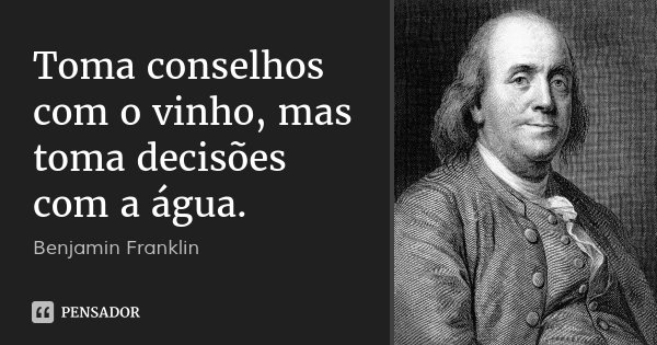 Toma conselhos com o vinho, mas toma decisões com a água.... Frase de Benjamin Franklin.