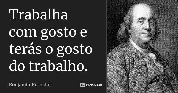Trabalha com gosto e terás o gosto do trabalho.... Frase de Benjamin Franklin.