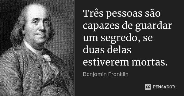Três pessoas são capazes de guardar um segredo, se duas delas estiverem mortas.... Frase de Benjamin Franklin.