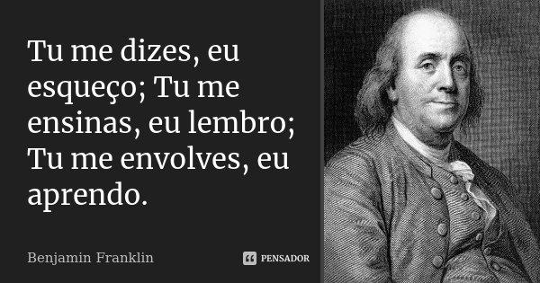 Tu me dizes, eu esqueço; Tu me ensinas, eu lembro; Tu me envolves, eu aprendo.... Frase de Benjamin Franklin.