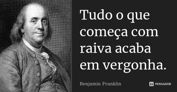 Tudo o que começa com raiva, acaba em vergonha.... Frase de Benjamin Franklin.