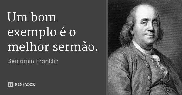 Um bom exemplo é o melhor sermão.... Frase de Benjamin Franklin.