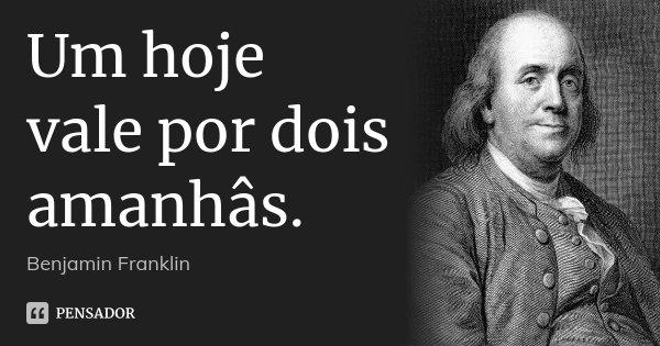 Um hoje vale por dois amanhâs.... Frase de Benjamin Franklin.