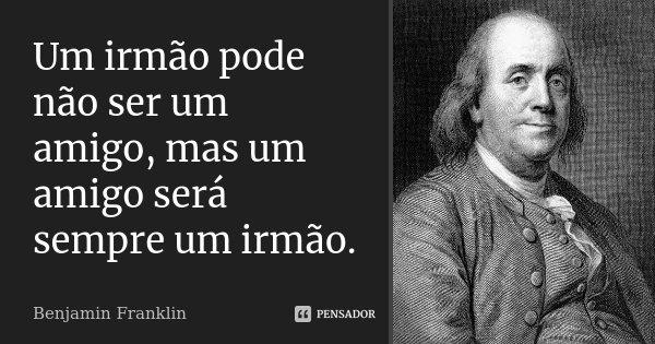 Um Irmão Pode Não Ser Um Amigo Mas Um Benjamin Franklin