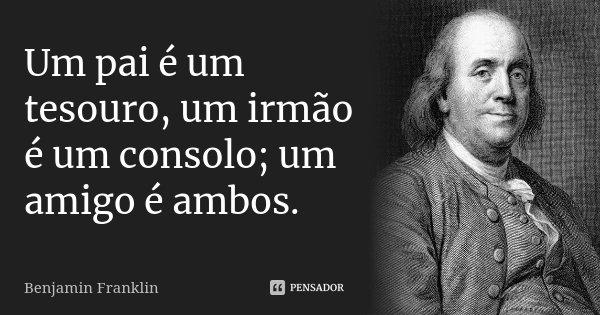 Um pai é um tesouro, um irmão é um consolo; um amigo é ambos.... Frase de Benjamin Franklin.