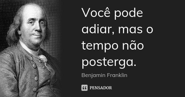 Você pode adiar, mas o tempo não posterga.... Frase de Benjamin Franklin.