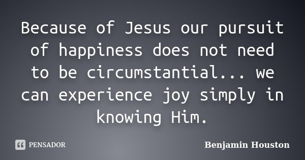 Because of Jesus our pursuit of happiness does not need to be circumstantial... we can experience joy simply in knowing Him.... Frase de Benjamin Houston.