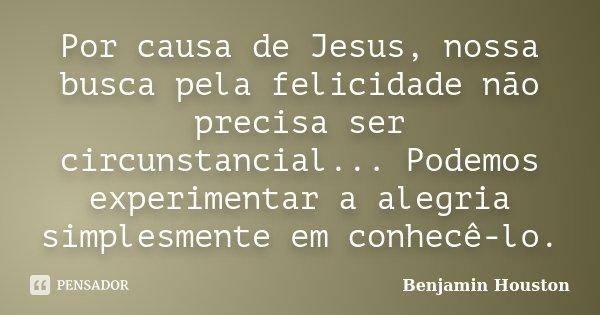Por causa de Jesus, nossa busca pela felicidade não precisa ser circunstancial... Podemos experimentar a alegria simplesmente em conhecê-lo.... Frase de Benjamin Houston.