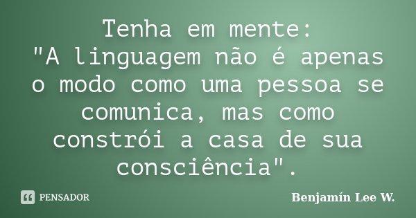 """Tenha em mente: """"A linguagem não é apenas o modo como uma pessoa se comunica, mas como constrói a casa de sua consciência"""".... Frase de Benjamín Lee W.."""