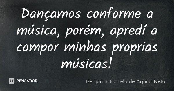 Dançamos conforme a música, porém, apredí a compor minhas proprias músicas!... Frase de Benjamin Portela de Aguiar Neto.