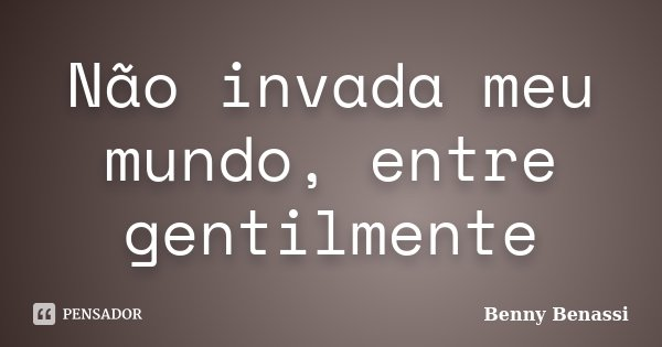 Não invada meu mundo, entre gentilmente... Frase de Benny Benassi.