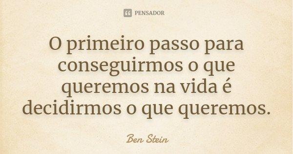 O primeiro passo para conseguirmos o que queremos na vida é decidirmos o que queremos.... Frase de Ben Stein.