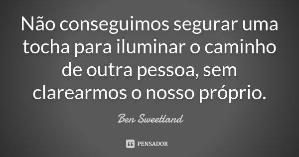 Não conseguimos segurar uma tocha para iluminar o caminho de outra pessoa, sem clarearmos o nosso próprio.... Frase de Ben Sweetland.