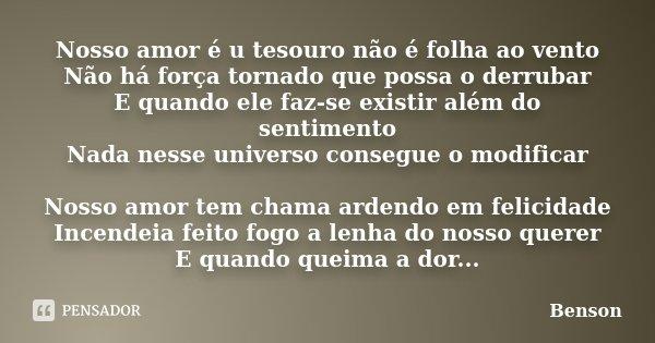 Nosso amor é u tesouro não é folha ao vento Não há força tornado que possa o derrubar E quando ele faz-se existir além do sentimento Nada nesse universo consegu... Frase de Benson.