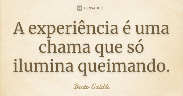 A experiência é uma chama que só ilumina queimando.... Frase de Bento Galdós.