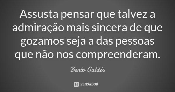 Assusta pensar que talvez a admiração mais sincera de que gozamos seja a das pessoas que não nos compreenderam.... Frase de Bento Galdós.