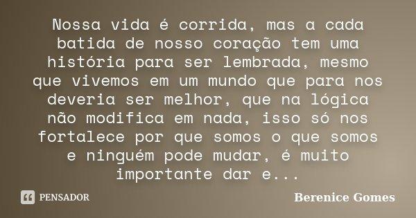 Nossa vida é corrida, mas a cada batida de nosso coração tem uma história para ser lembrada, mesmo que vivemos em um mundo que para nos deveria ser melhor, que ... Frase de Berenice Gomes.