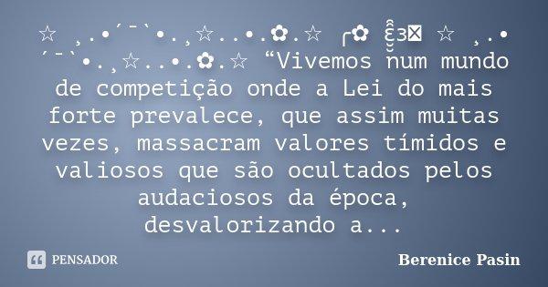 """☆ ¸.•´¯`•.¸☆..•.✿.☆ ╭✿ ԑ̮̮̑̑ɜܓ ☆ ¸.•´¯`•.¸☆..•.✿.☆ """"Vivemos num mundo de competição onde a Lei do mais forte prevalece, que assim muitas vezes, massacram valore... Frase de Berenice Pasin."""