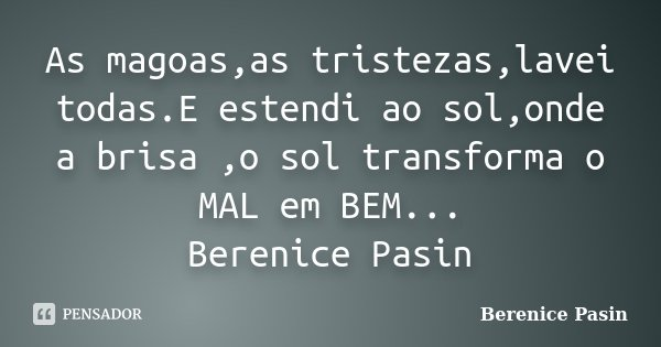 As magoas,as tristezas,lavei todas.E estendi ao sol,onde a brisa ,o sol transforma o MAL em BEM... Berenice Pasin... Frase de Berenice Pasin.