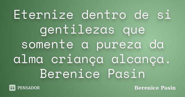 Eternize dentro de si gentilezas que somente a pureza da alma criança alcança. Berenice Pasin... Frase de Berenice Pasin.