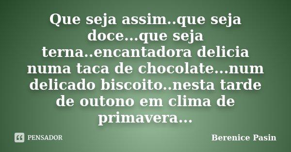 Que seja assim..que seja doce...que seja terna..encantadora delicia numa taca de chocolate...num delicado biscoito..nesta tarde de outono em clima de primavera.... Frase de Berenice Pasin.