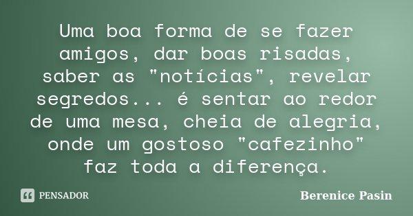 """Uma boa forma de se fazer amigos, dar boas risadas, saber as """"notícias"""", revelar segredos... é sentar ao redor de uma mesa, cheia de alegria, onde um ... Frase de Berenice Pasin."""