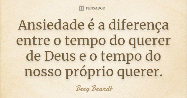 Ansiedade é a diferença entre o tempo do querer de Deus e o tempo do nosso próprio querer.... Frase de Berg Brandt.