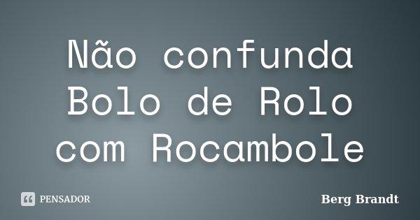 Não confunda Bolo de Rolo com Rocambole... Frase de Berg Brandt.