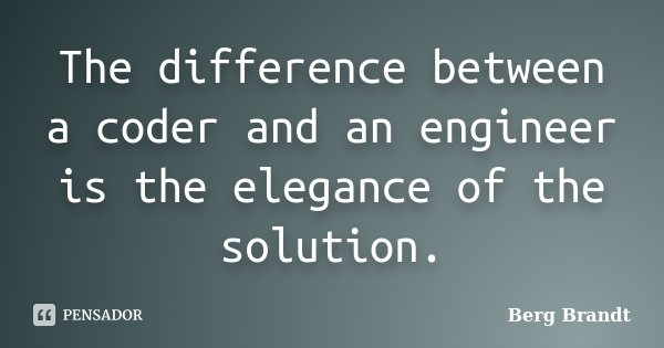 The difference between a coder and an engineer is the elegance of the solution.... Frase de Berg Brandt.