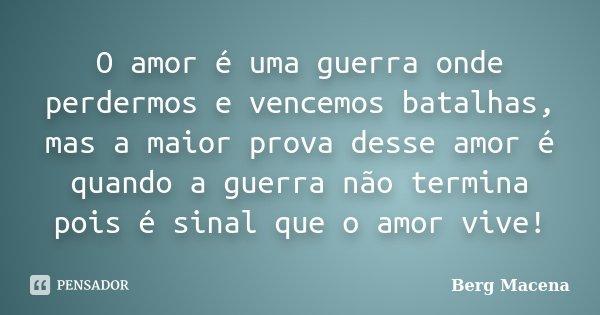O amor é uma guerra onde perdermos e vencemos batalhas, mas a maior prova desse amor é quando a guerra não termina pois é sinal que o amor vive!... Frase de Berg Macena.