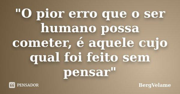 """""""O pior erro que o ser humano possa cometer, é aquele cujo qual foi feito sem pensar""""... Frase de BergVelame."""