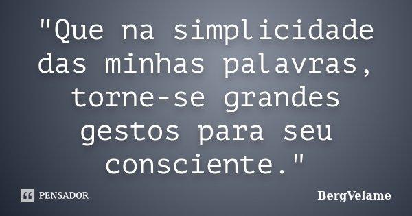 """""""Que na simplicidade das minhas palavras, torne-se grandes gestos para seu consciente.""""... Frase de BergVelame."""