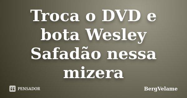 Troca o DVD e bota Wesley Safadão nessa mizera... Frase de Bergvelame.