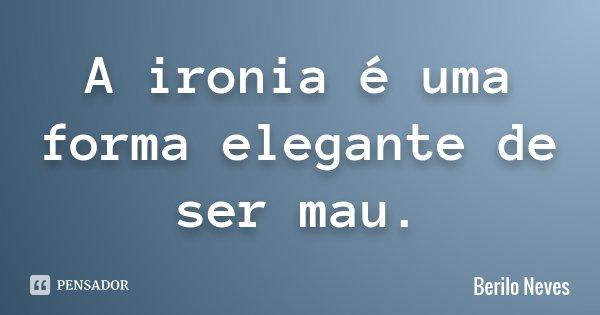 A ironia é uma forma elegante de ser mau.... Frase de Berilo Neves.