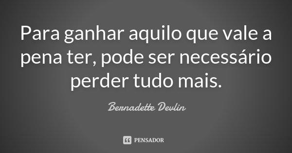 Para ganhar aquilo que vale a pena ter, pode ser necessário perder tudo mais.... Frase de Bernadette Devlin.