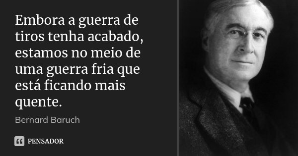 Embora a guerra de tiros tenha acabado, estamos no meio de uma guerra fria que está ficando mais quente.... Frase de Bernard Baruch.