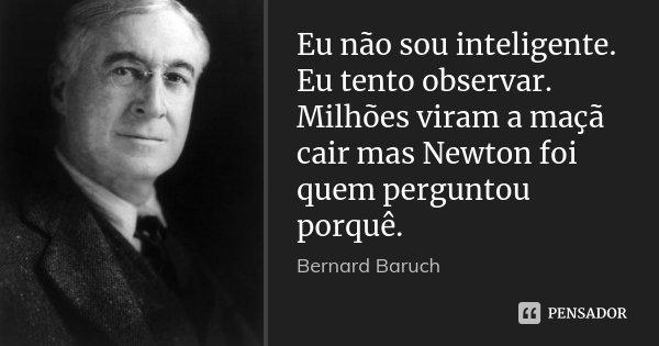 Eu não sou inteligente. Eu tento observar. Milhões viram a maçã cair mas Newton foi quem perguntou porquê.... Frase de Bernard Baruch.