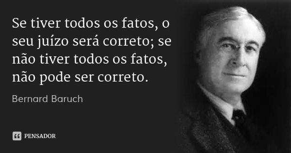 Se tiver todos os fatos, o seu juízo será correto; se não tiver todos os fatos, não pode ser correto.... Frase de Bernard Baruch.