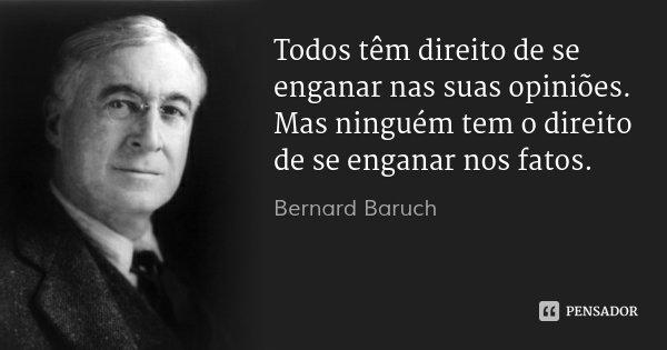 Todos têm direito de se enganar nas suas opiniões. Mas ninguém tem o direito de se enganar nos fatos.... Frase de Bernard Baruch.