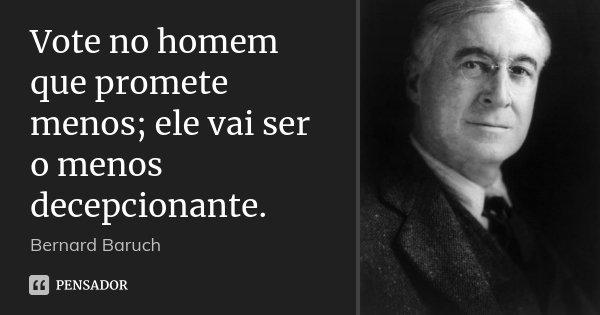 Vote no homem que promete menos; ele vai ser o menos decepcionante.... Frase de Bernard Baruch.