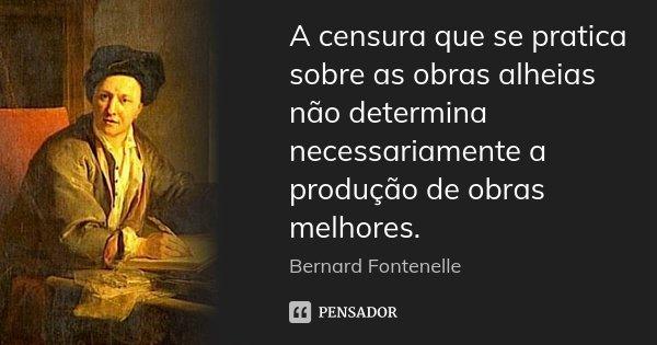 A censura que se pratica sobre as obras alheias não determina necessariamente a produção de obras melhores.... Frase de Bernard Fontenelle.