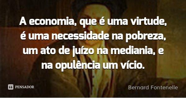 A economia, que é uma virtude, é uma necessidade na pobreza, um ato de juízo na mediania, e na opulência um vício.... Frase de Bernard Fontenelle.