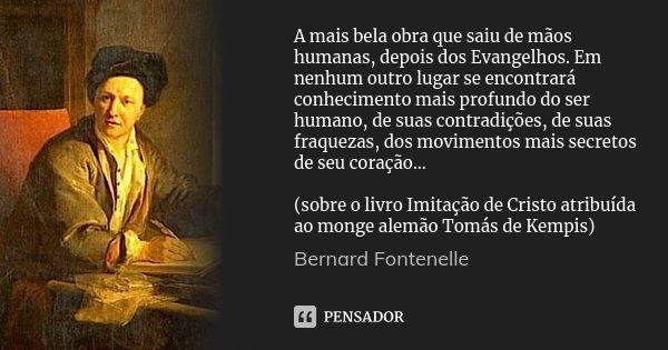 A mais bela obra que saiu de mãos humanas, depois dos Evangelhos. Em nenhum outro lugar se encontrará conhecimento mais profundo do ser humano, de suas contradi... Frase de Bernard Fontenelle.