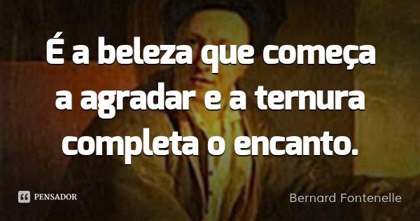 É a beleza que começa a agradar e a ternura completa o encanto.... Frase de Bernard Fontenelle.