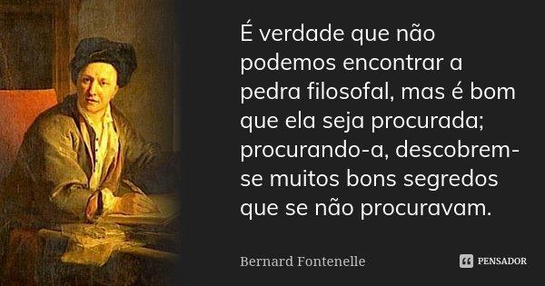 É verdade que não podemos encontrar a pedra filosofal, mas é bom que ela seja procurada; procurando-a, descobrem-se muitos bons segredos que se não procuravam.... Frase de Bernard Fontenelle.
