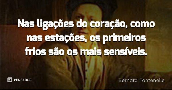 Nas ligações do coração, como nas estações, os primeiros frios são os mais sensíveis.... Frase de Bernard Fontenelle.